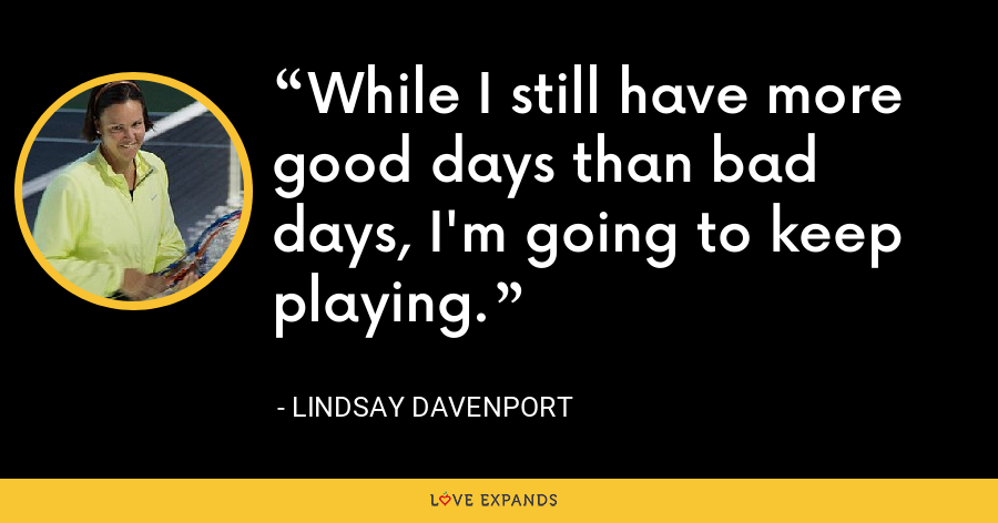 While I still have more good days than bad days, I'm going to keep playing. - Lindsay Davenport