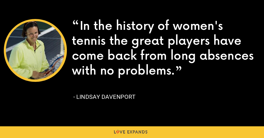 In the history of women's tennis the great players have come back from long absences with no problems. - Lindsay Davenport