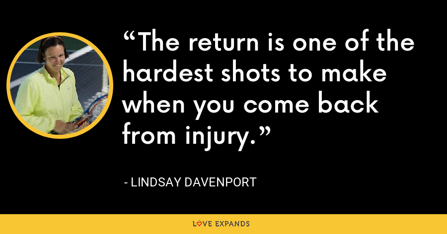 The return is one of the hardest shots to make when you come back from injury. - Lindsay Davenport
