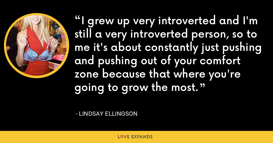 I grew up very introverted and I'm still a very introverted person, so to me it's about constantly just pushing and pushing out of your comfort zone because that where you're going to grow the most. - Lindsay Ellingson