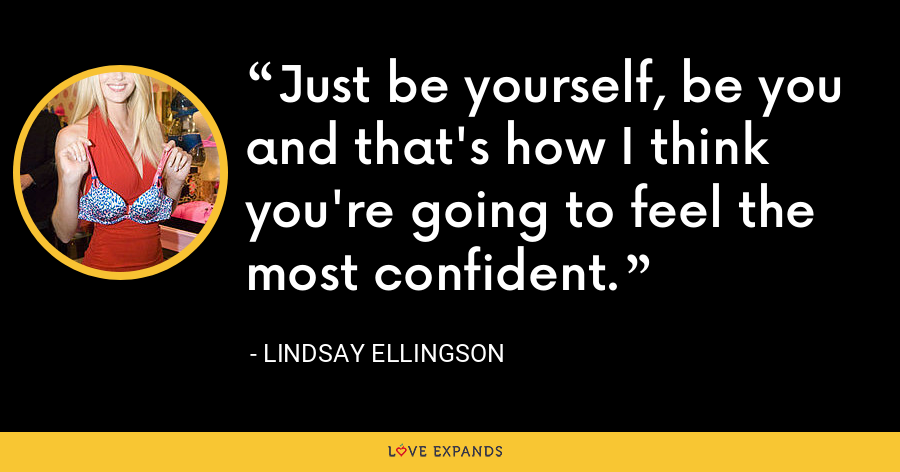 Just be yourself, be you and that's how I think you're going to feel the most confident. - Lindsay Ellingson