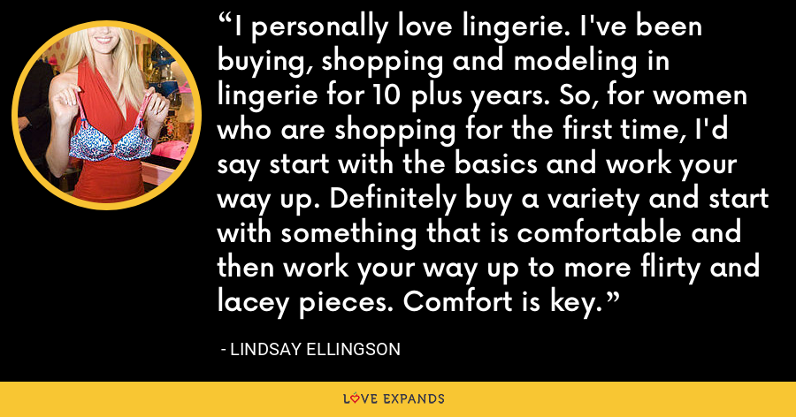 I personally love lingerie. I've been buying, shopping and modeling in lingerie for 10 plus years. So, for women who are shopping for the first time, I'd say start with the basics and work your way up. Definitely buy a variety and start with something that is comfortable and then work your way up to more flirty and lacey pieces. Comfort is key. - Lindsay Ellingson