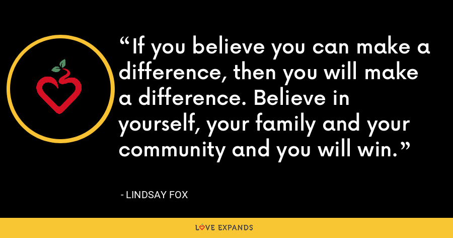 If you believe you can make a difference, then you will make a difference. Believe in yourself, your family and your community and you will win. - Lindsay Fox
