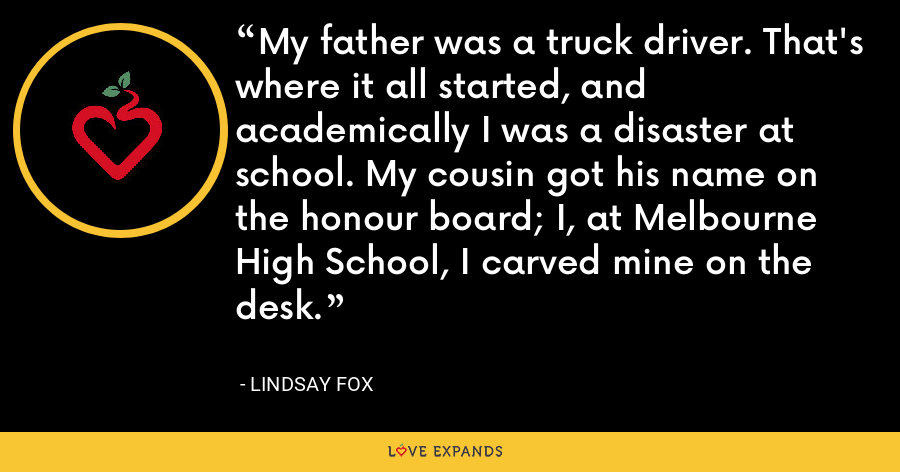My father was a truck driver. That's where it all started, and academically I was a disaster at school. My cousin got his name on the honour board; I, at Melbourne High School, I carved mine on the desk. - Lindsay Fox