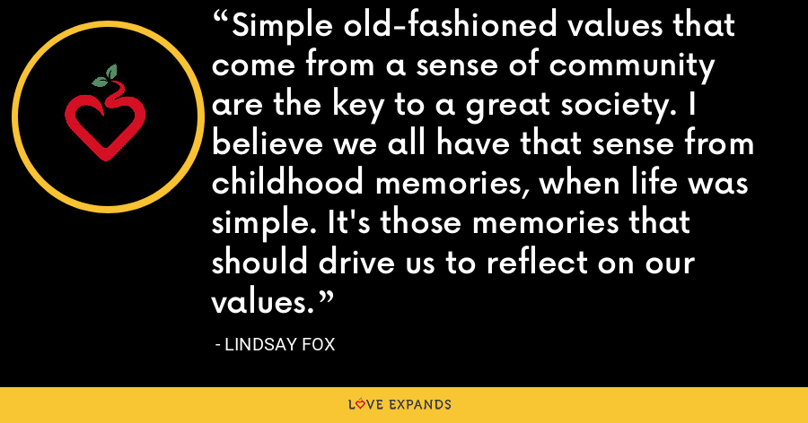Simple old-fashioned values that come from a sense of community are the key to a great society. I believe we all have that sense from childhood memories, when life was simple. It's those memories that should drive us to reflect on our values. - Lindsay Fox