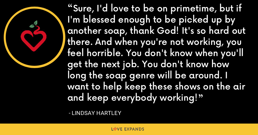 Sure, I'd love to be on primetime, but if I'm blessed enough to be picked up by another soap, thank God! It's so hard out there. And when you're not working, you feel horrible. You don't know when you'll get the next job. You don't know how long the soap genre will be around. I want to help keep these shows on the air and keep everybody working! - Lindsay Hartley