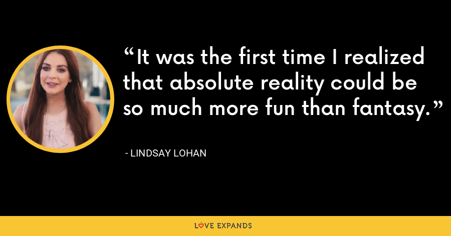 It was the first time I realized that absolute reality could be so much more fun than fantasy. - Lindsay Lohan