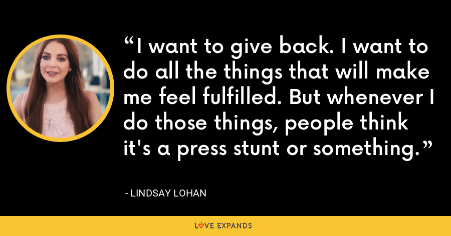 I want to give back. I want to do all the things that will make me feel fulfilled. But whenever I do those things, people think it's a press stunt or something. - Lindsay Lohan