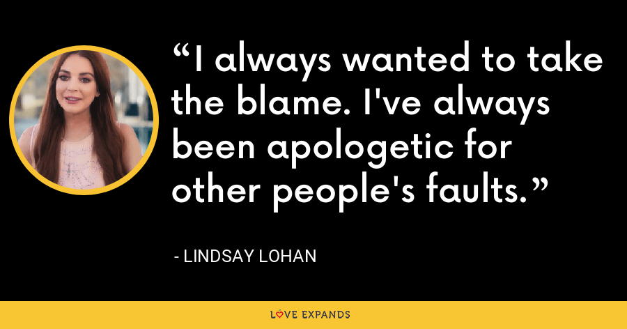 I always wanted to take the blame. I've always been apologetic for other people's faults. - Lindsay Lohan