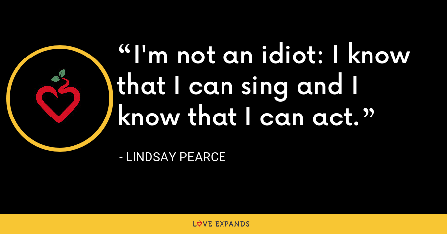 I'm not an idiot: I know that I can sing and I know that I can act. - Lindsay Pearce