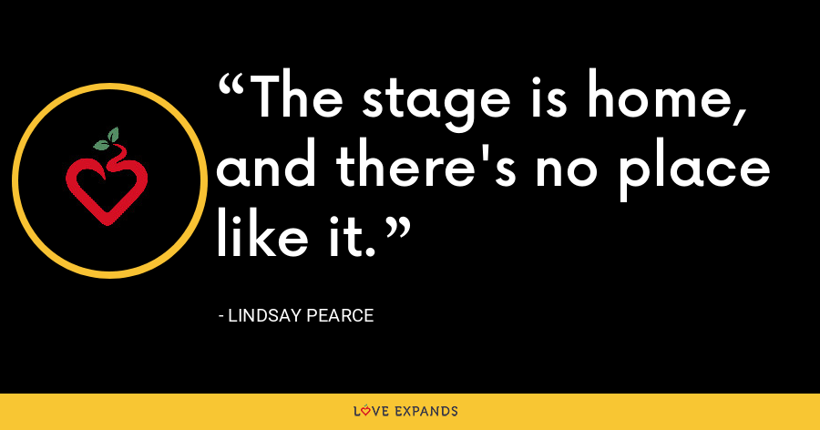 The stage is home, and there's no place like it. - Lindsay Pearce