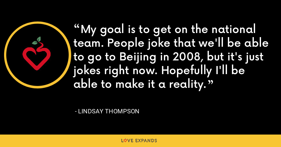 My goal is to get on the national team. People joke that we'll be able to go to Beijing in 2008, but it's just jokes right now. Hopefully I'll be able to make it a reality. - Lindsay Thompson