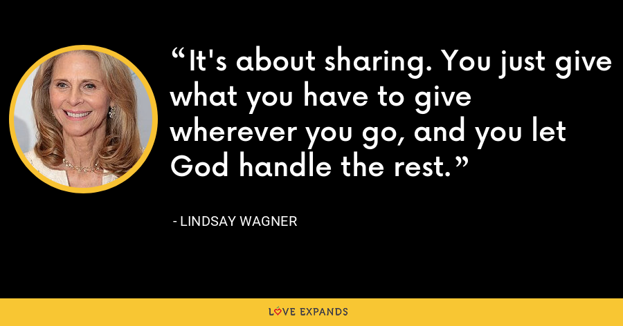 It's about sharing. You just give what you have to give wherever you go, and you let God handle the rest. - Lindsay Wagner