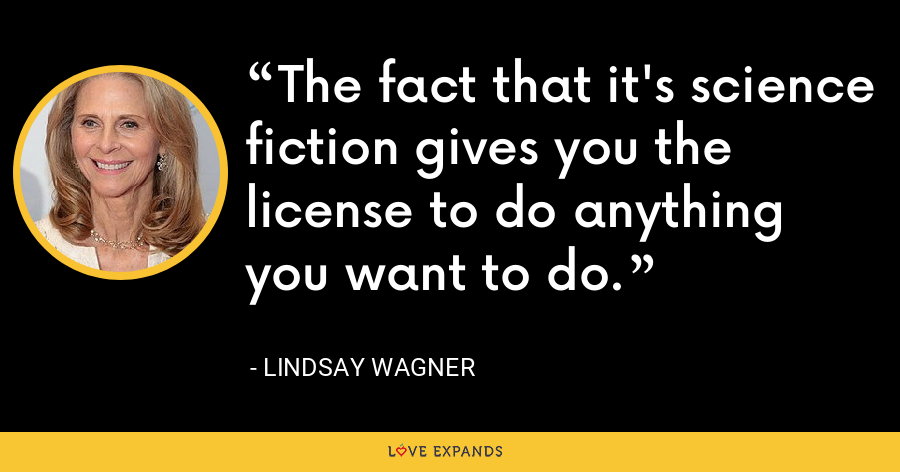 The fact that it's science fiction gives you the license to do anything you want to do. - Lindsay Wagner
