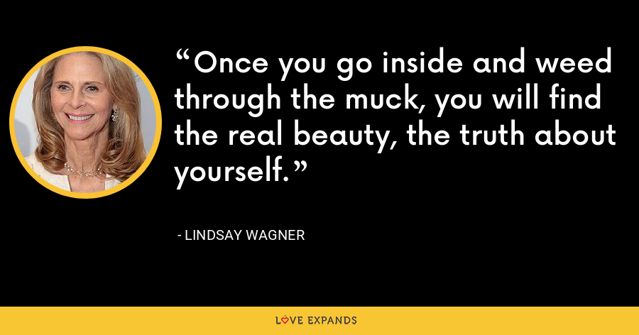 Once you go inside and weed through the muck, you will find the real beauty, the truth about yourself. - Lindsay Wagner