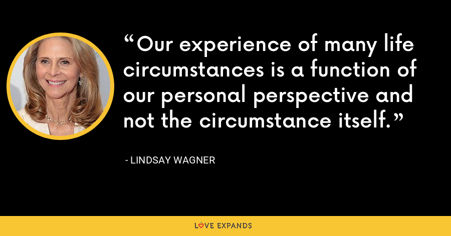 Our experience of many life circumstances is a function of our personal perspective and not the circumstance itself. - Lindsay Wagner