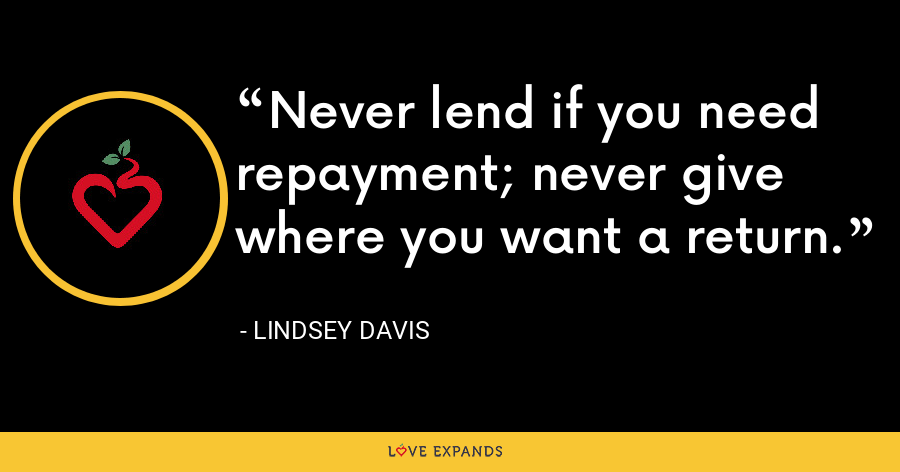 Never lend if you need repayment; never give where you want a return. - Lindsey Davis