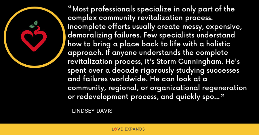 Most professionals specialize in only part of the complex community revitalization process. Incomplete efforts usually create messy, expensive, demoralizing failures. Few specialists understand how to bring a place back to life with a holistic approach. If anyone understands the complete revitalization process, it's Storm Cunningham. He's spent over a decade rigorously studying successes and failures worldwide. He can look at a community, regional, or organizational regeneration or redevelopment process, and quickly spot what's wrong...what's missing. - Lindsey Davis