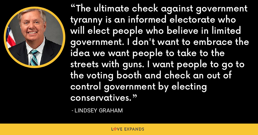 The ultimate check against government tyranny is an informed electorate who will elect people who believe in limited government. I don't want to embrace the idea we want people to take to the streets with guns. I want people to go to the voting booth and check an out of control government by electing conservatives. - Lindsey Graham