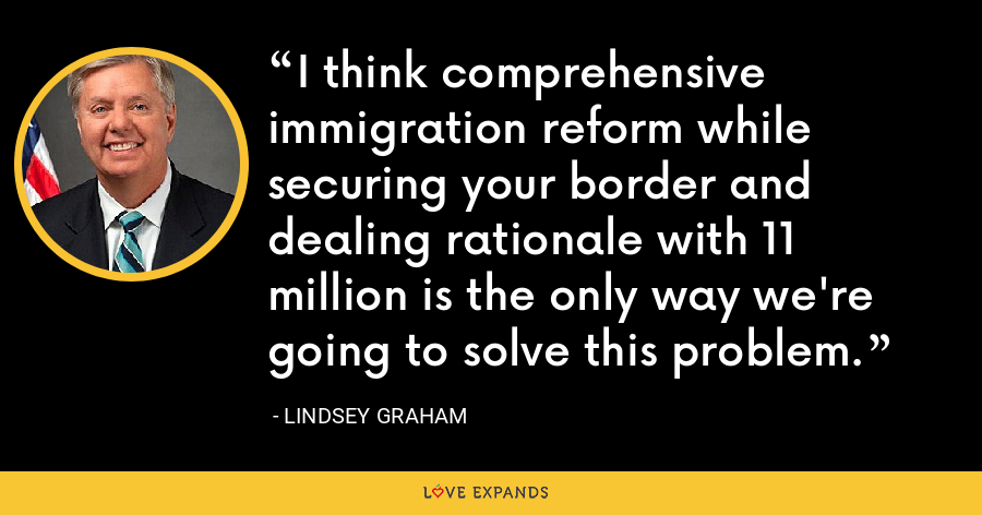 I think comprehensive immigration reform while securing your border and dealing rationale with 11 million is the only way we're going to solve this problem. - Lindsey Graham