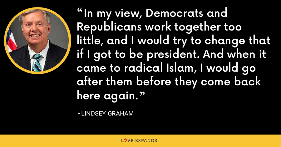 In my view, Democrats and Republicans work together too little, and I would try to change that if I got to be president. And when it came to radical Islam, I would go after them before they come back here again. - Lindsey Graham