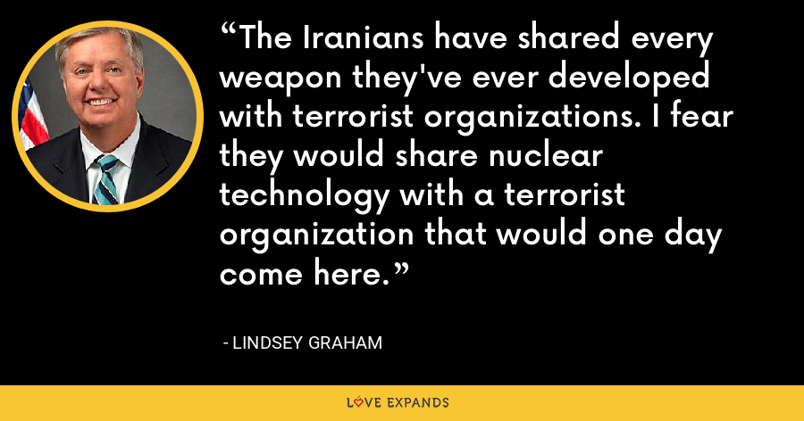 The Iranians have shared every weapon they've ever developed with terrorist organizations. I fear they would share nuclear technology with a terrorist organization that would one day come here. - Lindsey Graham