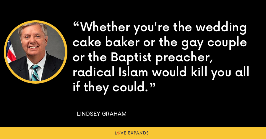 Whether you're the wedding cake baker or the gay couple or the Baptist preacher, radical Islam would kill you all if they could. - Lindsey Graham
