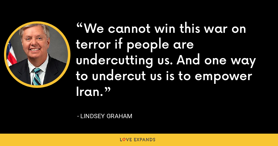 We cannot win this war on terror if people are undercutting us. And one way to undercut us is to empower Iran. - Lindsey Graham
