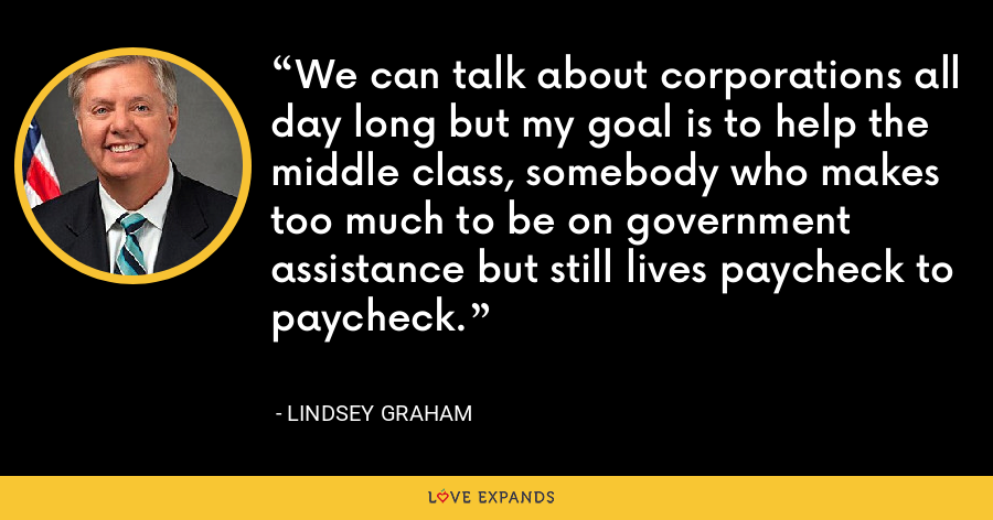 We can talk about corporations all day long but my goal is to help the middle class, somebody who makes too much to be on government assistance but still lives paycheck to paycheck. - Lindsey Graham