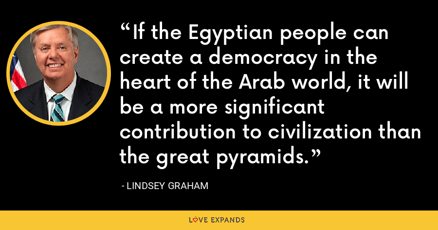 If the Egyptian people can create a democracy in the heart of the Arab world, it will be a more significant contribution to civilization than the great pyramids. - Lindsey Graham