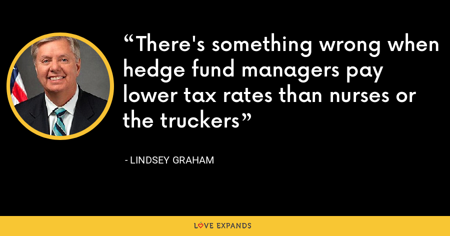 There's something wrong when hedge fund managers pay lower tax rates than nurses or the truckers - Lindsey Graham