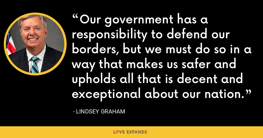 Our government has a responsibility to defend our borders, but we must do so in a way that makes us safer and upholds all that is decent and exceptional about our nation. - Lindsey Graham