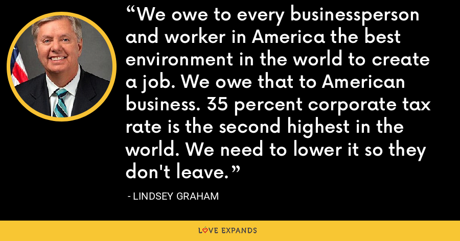 We owe to every businessperson and worker in America the best environment in the world to create a job. We owe that to American business. 35 percent corporate tax rate is the second highest in the world. We need to lower it so they don't leave. - Lindsey Graham