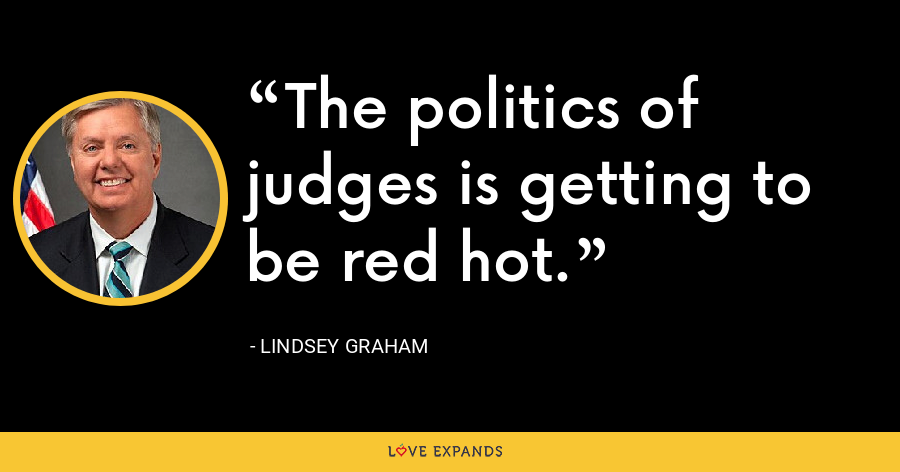 The politics of judges is getting to be red hot. - Lindsey Graham