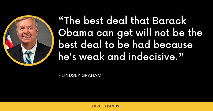 The best deal that Barack Obama can get will not be the best deal to be had because he's weak and indecisive. - Lindsey Graham
