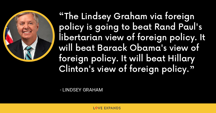 The Lindsey Graham via foreign policy is going to beat Rand Paul's libertarian view of foreign policy. It will beat Barack Obama's view of foreign policy. It will beat Hillary Clinton's view of foreign policy. - Lindsey Graham