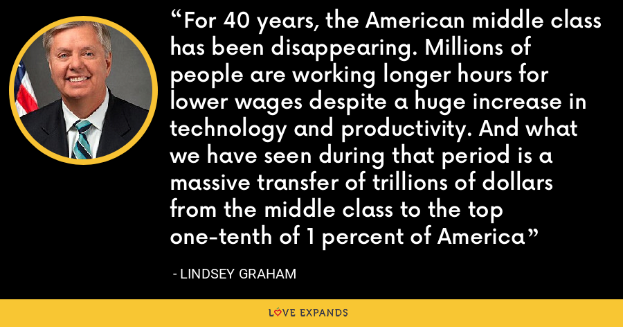 For 40 years, the American middle class has been disappearing. Millions of people are working longer hours for lower wages despite a huge increase in technology and productivity. And what we have seen during that period is a massive transfer of trillions of dollars from the middle class to the top one-tenth of 1 percent of America - Lindsey Graham
