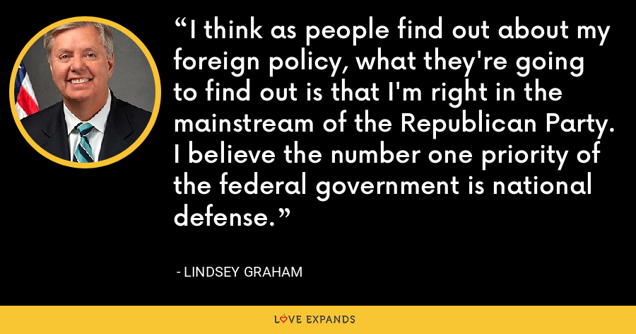 I think as people find out about my foreign policy, what they're going to find out is that I'm right in the mainstream of the Republican Party. I believe the number one priority of the federal government is national defense. - Lindsey Graham