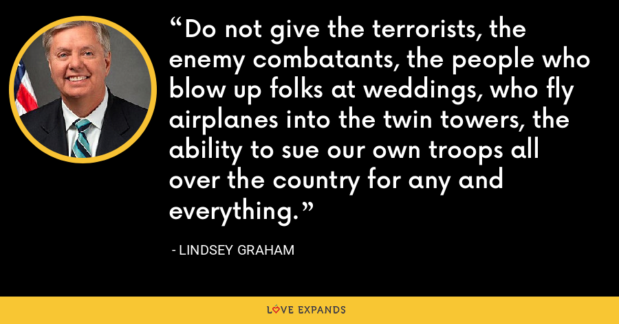 Do not give the terrorists, the enemy combatants, the people who blow up folks at weddings, who fly airplanes into the twin towers, the ability to sue our own troops all over the country for any and everything. - Lindsey Graham