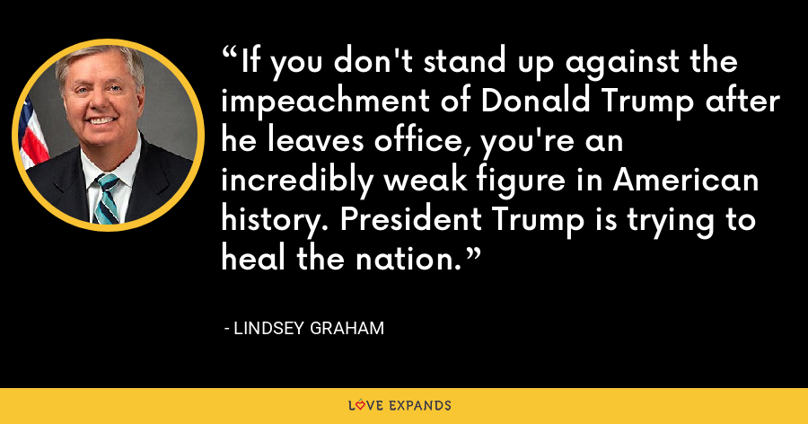 If you don't stand up against the impeachment of Donald Trump after he leaves office, you're an incredibly weak figure in American history. President Trump is trying to heal the nation. - Lindsey Graham