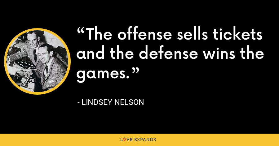 The offense sells tickets and the defense wins the games. - Lindsey Nelson