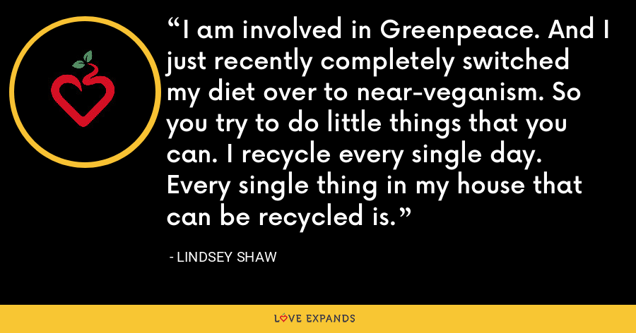 I am involved in Greenpeace. And I just recently completely switched my diet over to near-veganism. So you try to do little things that you can. I recycle every single day. Every single thing in my house that can be recycled is. - Lindsey Shaw