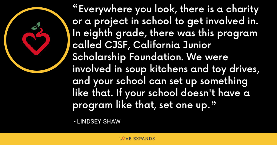 Everywhere you look, there is a charity or a project in school to get involved in. In eighth grade, there was this program called CJSF, California Junior Scholarship Foundation. We were involved in soup kitchens and toy drives, and your school can set up something like that. If your school doesn't have a program like that, set one up. - Lindsey Shaw