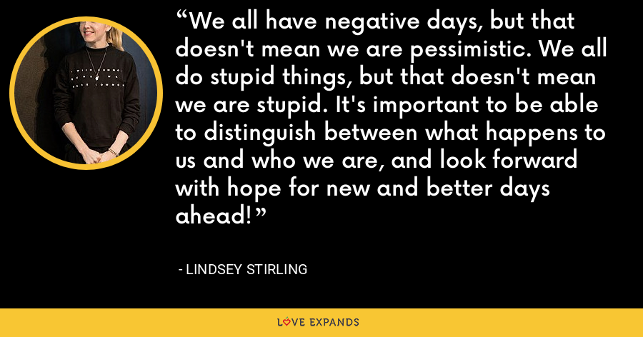 We all have negative days, but that doesn't mean we are pessimistic. We all do stupid things, but that doesn't mean we are stupid. It's important to be able to distinguish between what happens to us and who we are, and look forward with hope for new and better days ahead! - Lindsey Stirling