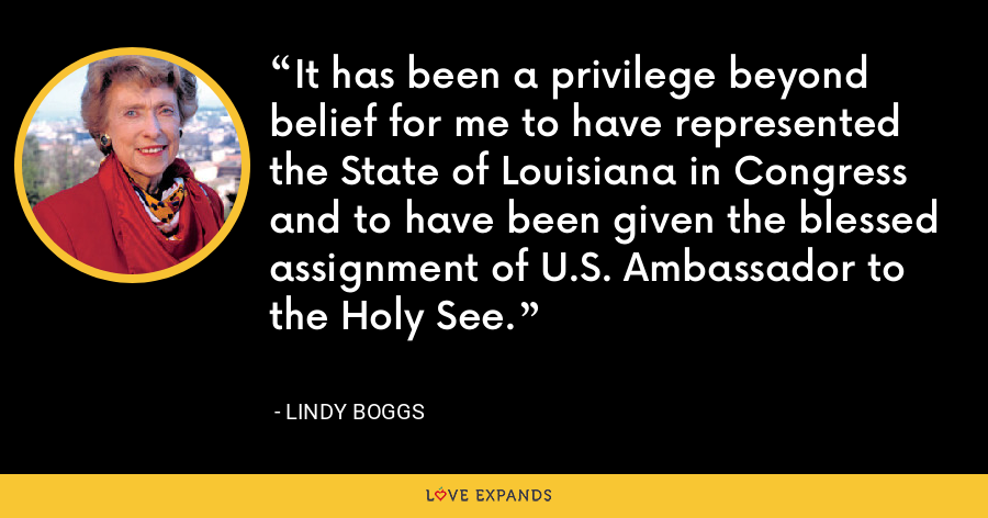 It has been a privilege beyond belief for me to have represented the State of Louisiana in Congress and to have been given the blessed assignment of U.S. Ambassador to the Holy See. - Lindy Boggs