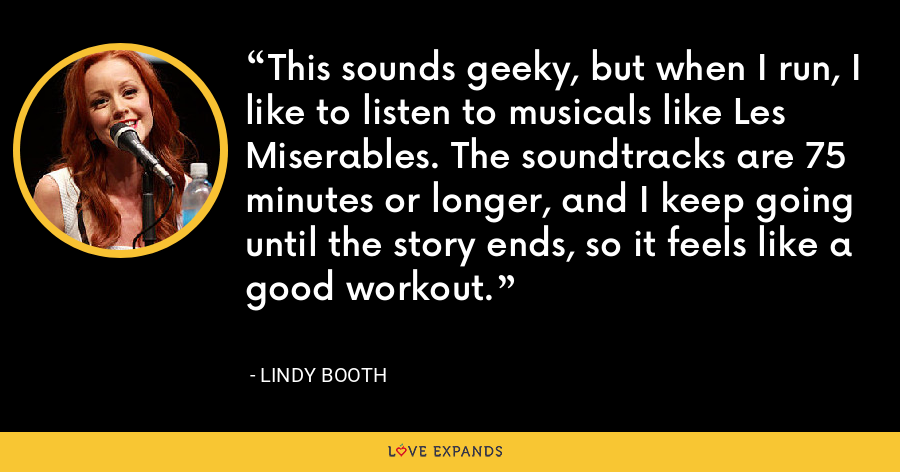 This sounds geeky, but when I run, I like to listen to musicals like Les Miserables. The soundtracks are 75 minutes or longer, and I keep going until the story ends, so it feels like a good workout. - Lindy Booth