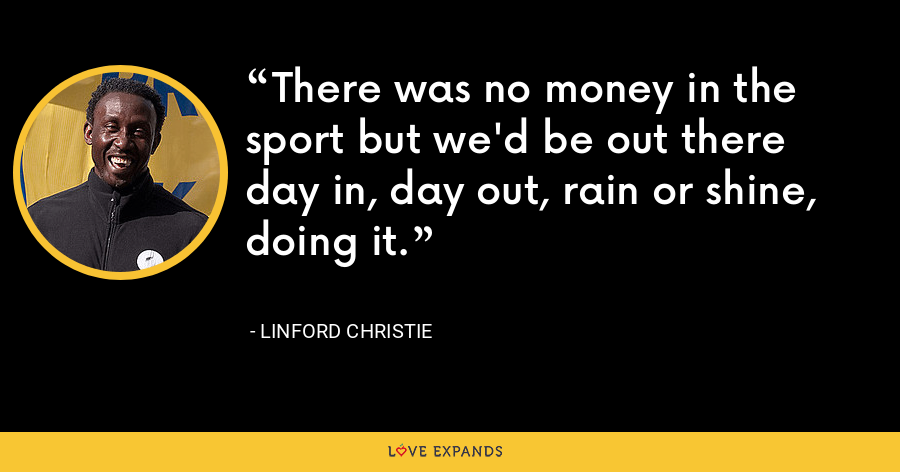 There was no money in the sport but we'd be out there day in, day out, rain or shine, doing it. - Linford Christie