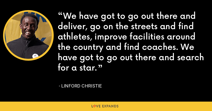 We have got to go out there and deliver, go on the streets and find athletes, improve facilities around the country and find coaches. We have got to go out there and search for a star. - Linford Christie