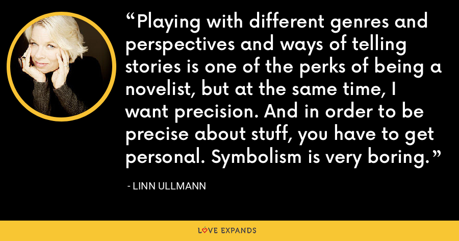 Playing with different genres and perspectives and ways of telling stories is one of the perks of being a novelist, but at the same time, I want precision. And in order to be precise about stuff, you have to get personal. Symbolism is very boring. - Linn Ullmann