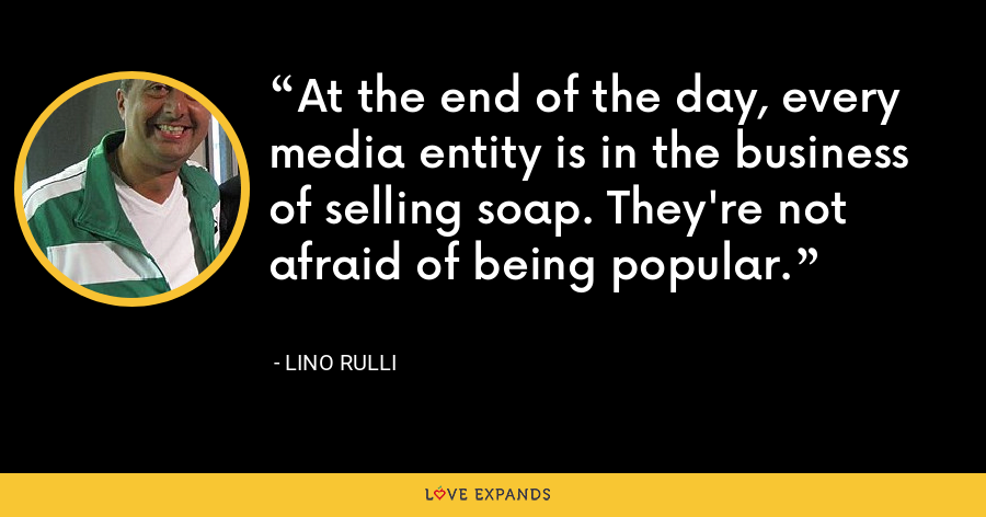 At the end of the day, every media entity is in the business of selling soap. They're not afraid of being popular. - Lino Rulli